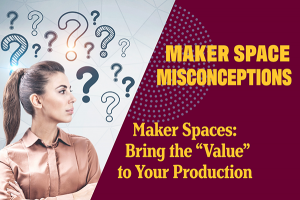 """Maker Spaces: Bring the """"Value"""" to Your Production"""