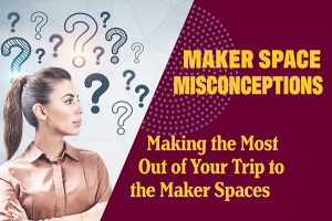 Making the Most Out of Your Trip to the Maker Spaces