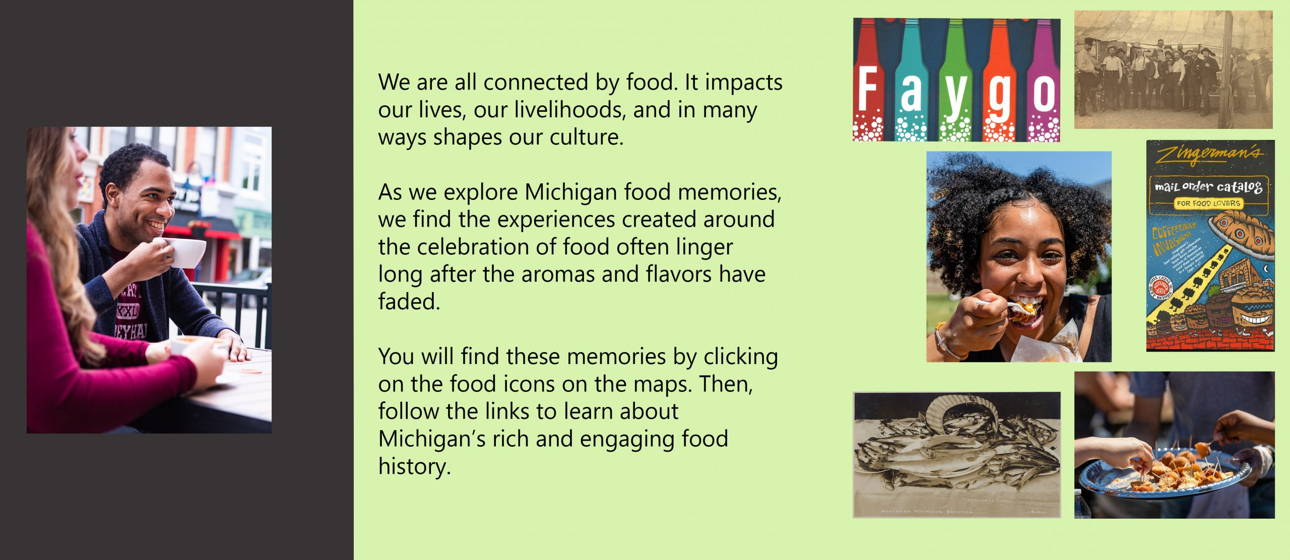 We are all connected by food. It impacts our lives, our livelihoods, and in many ways shapes our culture. as we explore Michigan food memories, we find the experiences created around the celebration of food often linger long after the aromas and flavors have faded. You will find these memories by clicking on the food icons on the maps. Then, follow the links to learn about Michigan rich and engaging food history.