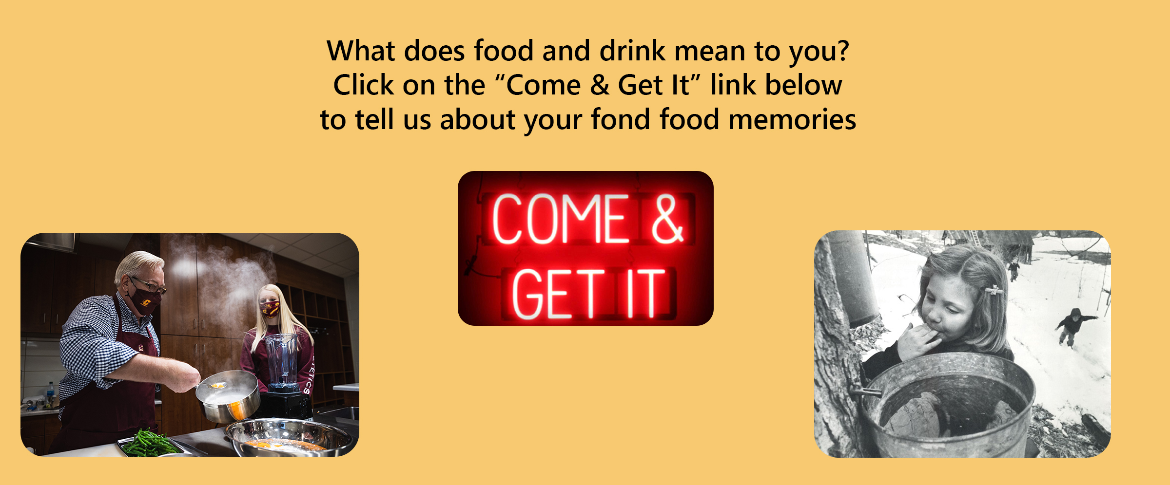 What does food and drink mean to you? Click on the Come and Get It link below to tell us about your fond food memories!
