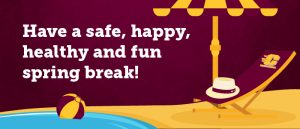 Have a safe, happy, healthy and fun spring break!