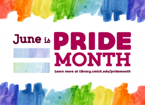 June is Pride Month. Learn more at library.cmich.edu/pridemonth